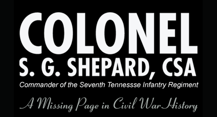 Colonel S.G. Shepard, CSA Commander of the Seventh Tennesse Infantry Regiment. A Missing Page in Civil War History